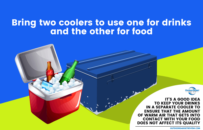 Bring two coolers to use one for drinks and the other for food